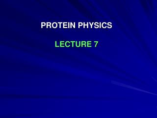 PROTEIN PHYSICS LECTURE 7