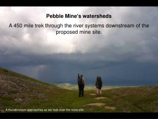 Pebble Mine's watersheds A 450 mile trek through the river systems downstream of the proposed mine site.