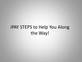 iPAY STEPS to Help You Along the Way!