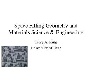 Space Filling Geometry and Materials Science & Engineering