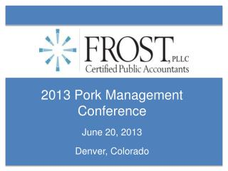 2013 Pork Management Conference June 20, 2013 Denver, Colorado