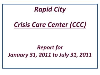 Rapid City  Crisis Care Center (CCC) Report for  January 31, 2011 to July 31, 2011