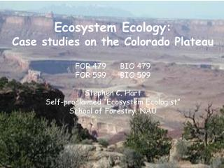 Ecosystem Ecology:  Case studies on the Colorado Plateau FOR 479	BIO 479 FOR 599	BIO 599 Stephen C. Hart Self-proclaimed