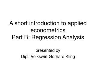 A short introduction to applied econometrics Part B: Regression Analysis