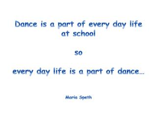 Dance is a part of every day life at school so every day life is a part  of dance… Maria Speth