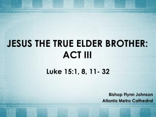 JESUS THE TRUE ELDER  BROTHER: ACT III