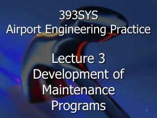 393SYS  Airport Engineering Practice Lecture 3 Development of Maintenance Programs