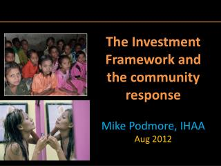 The Investment Framework and the community response  Mike Podmore, IHAA Aug 2012