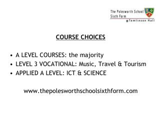 COURSE CHOICES A LEVEL COURSES: the majority LEVEL 3 VOCATIONAL: Music, Travel & Tourism