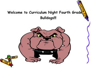 Welcome to Curriculum Night Fourth Grade 			 Bulldogs!!!