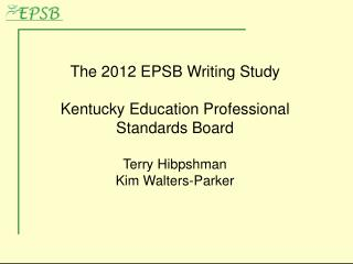 The  2012 EPSB  Writing Study Kentucky  Education Professional Standards Board Terry  Hibpshman