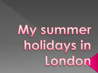 My summer holidays in London
