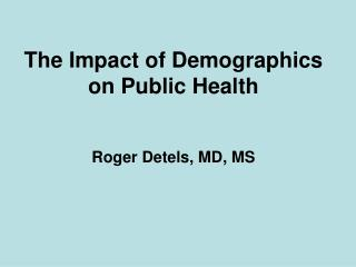 The Impact of Demographics on Public Health Roger Detels, MD, MS