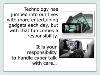 It  is your responsibility to handle cyber talk with care…