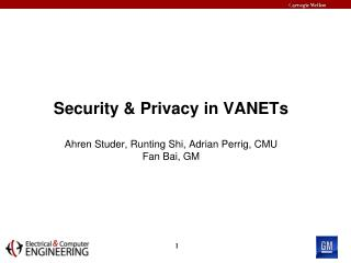 Security & Privacy in VANETs  Ahren Studer , Runting Shi, Adrian Perrig, CMU Fan Bai, GM