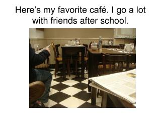Here's my favorite café. I go a lot with friends after school.