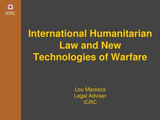 International Humanitarian Law and New Technologies of Warfare Lou Maresca Legal Adviser  ICRC