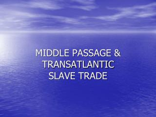 MIDDLE PASSAGE & TRANSATLANTIC  SLAVE TRADE