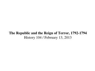 The Republic and the Reign of Terror, 1792-1794 History 104 / February 13, 2013