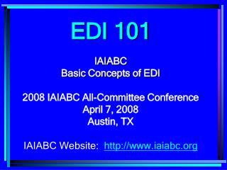 EDI 101 IAIABC  Basic Concepts of EDI 2008 IAIABC All-Committee Conference April 7, 2008 Austin, TX IAIABC Website: iaia