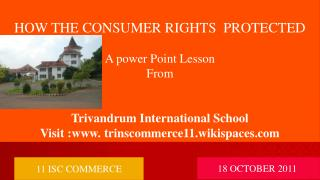 HOW THE CONSUMER RIGHTS  PROTECTED A power Point Lesson  From Trivandrum International School