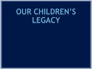 OUR CHILDREN'S  LEGACY
