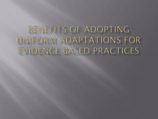 Benefits of Adopting Uniform Adaptations for  Evidence Based Practices