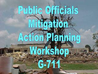 Public Officials  Mitigation  Action Planning Workshop G-711