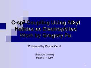 C-sp 3  Coupling Using Alkyl  Halides as Electrophiles:  Work by Gregory Fu