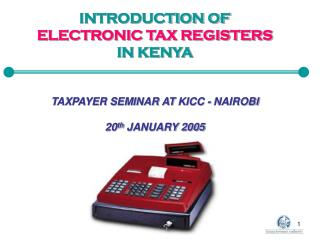 INTRODUCTION OF ELECTRONIC TAX REGISTERS IN KENYA TAXPAYER SEMINAR AT  KICC - NAIROBI 20 th  JANUARY 2005
