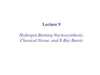 Lecture 9 Hydrogen Burning Nucleosynthesis, Classical Novae, and X-Ray Bursts