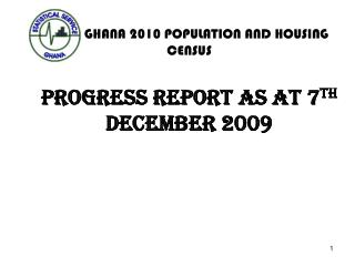 GHANA 2010 POPULATION AND HOUSING CENSUS PROGRESS REPORT AS AT 7 TH  DECEMBER 2009