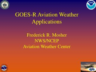 GOES-R Aviation Weather Applications Frederick R. Mosher NWS/NCEP Aviation Weather Center