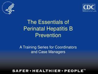 The Essentials of  Perinatal Hepatitis B Prevention   A Training Series for Coordinators and Case Managers