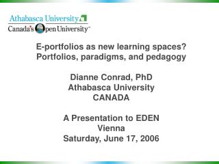 E-portfolios as new learning spaces? Portfolios, paradigms, and pedagogy Dianne Conrad, PhD Athabasca University CANADA