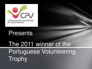 Presents The 2011 winner of the Portuguese Volunteering Trophy