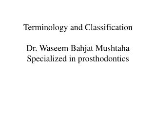 Terminology and Classification Dr. Waseem Bahjat Mushtaha Specialized in prosthodontics