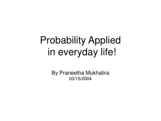 Probability Applied   in everyday life! By Praneetha Mukhatira 03/15/2004