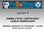 Lecture 9  CORRELATION COEFFICIENT LINEAR REGRESSION  RZESZ W UNIVERSITY OF TECHNOLOGY - POLAND Prof.Dr Ludomir M. Lauda