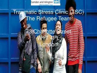 Traumatic Stress Clinic (TSC) The Refugee Team 73 Charlotte Street W1T 4PL London
