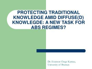 PROTECTING TRADITIONAL KNOWLEDGE AMID DIFFUSE(D) KNOWLEGDE: A NEW TASK FOR ABS REGIMES?