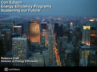 Con Edison  Energy Efficiency Programs Sustaining our Future            Rebecca Craft Director of Energy Efficiency