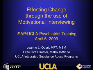 Effecting Change  through the use of  Motivational Interviewing ISAP/UCLA Psychiatrist Training April 6, 2009