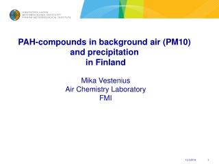 PAH-compounds in background air (PM10)  and precipitation  in Finland Mika Vestenius Air Chemistry Laboratory FMI