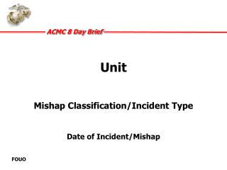 Unit Mishap Classification/Incident Type  Date of Incident/Mishap