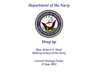 Wrap up Hon. Robert O. Work Undersecretary of the Navy Current Strategy Forum 13 June 2012