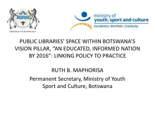 RUTH B. MAPHORISA Permanent Secretary, Ministry of Youth Sport and Culture, Botswana