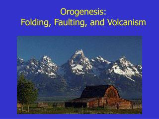 Orogenesis:  Folding, Faulting, and Volcanism