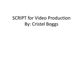 SCRIPT for Video Production  By:  Cristel Boggs