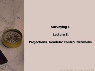 Surveying I. Lecture 8. Projections. Geodetic Control Networks.